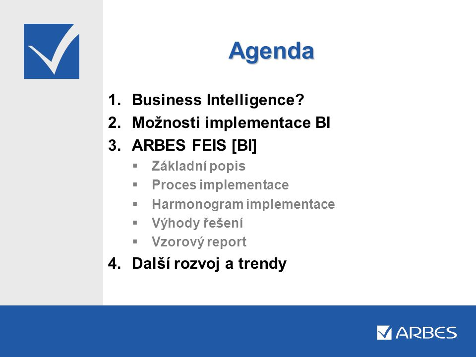 Agenda Business Intelligence Možnosti implementace BI ARBES FEIS [BI]